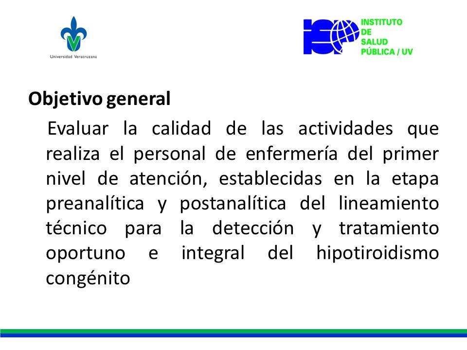 Objetivo general Evaluar la calidad de las actividades que realiza el personal de enfermería del primer nivel de atención, establecidas en la etapa pr