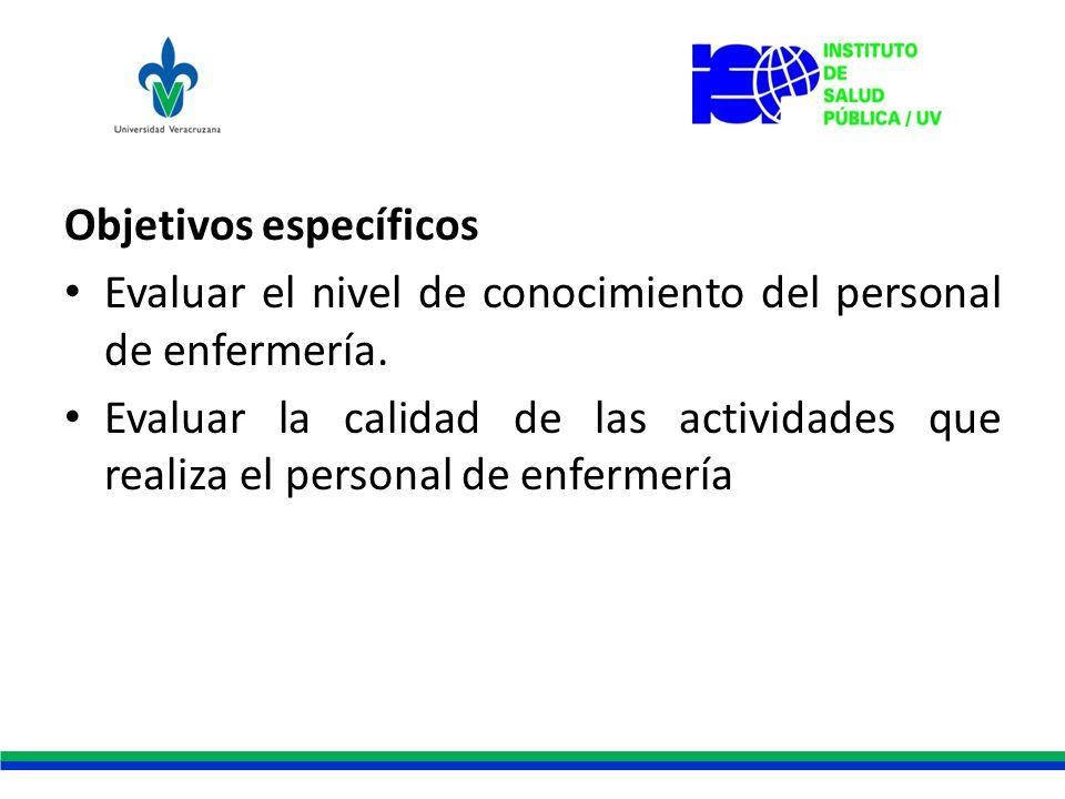 Objetivos específicos Evaluar el nivel de conocimiento del personal de enfermería. Evaluar la calidad de las actividades que realiza el personal de en