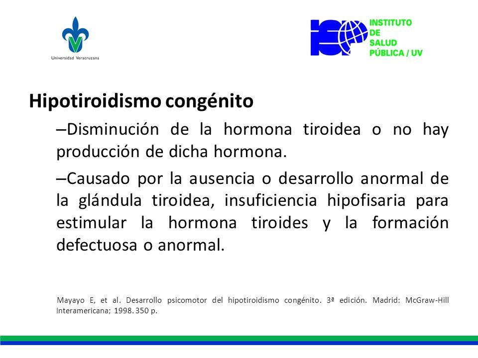Hipotiroidismo congénito – Disminución de la hormona tiroidea o no hay producción de dicha hormona. – Causado por la ausencia o desarrollo anormal de