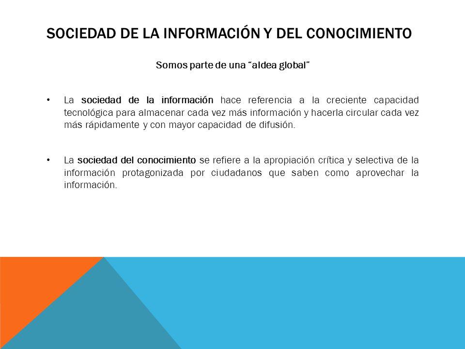 SOCIEDAD DE LA INFORMACIÓN Y DEL CONOCIMIENTO Somos parte de una aldea global La sociedad de la información hace referencia a la creciente capacidad t