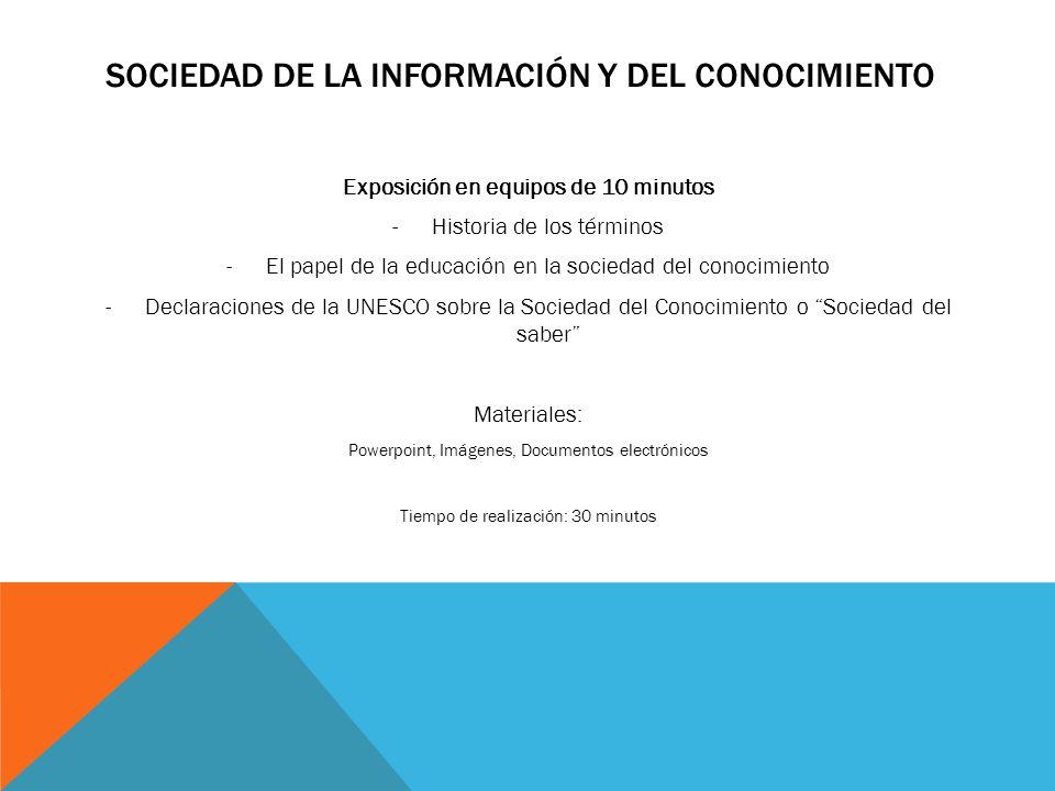SOCIEDAD DE LA INFORMACIÓN Y DEL CONOCIMIENTO Exposición en equipos de 10 minutos -Historia de los términos -El papel de la educación en la sociedad d