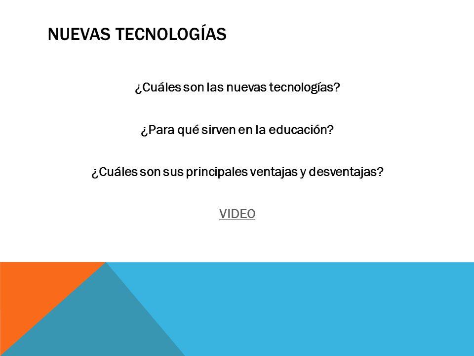 NUEVAS TECNOLOGÍAS ¿Cuáles son las nuevas tecnologías? ¿Para qué sirven en la educación? ¿Cuáles son sus principales ventajas y desventajas? VIDEO