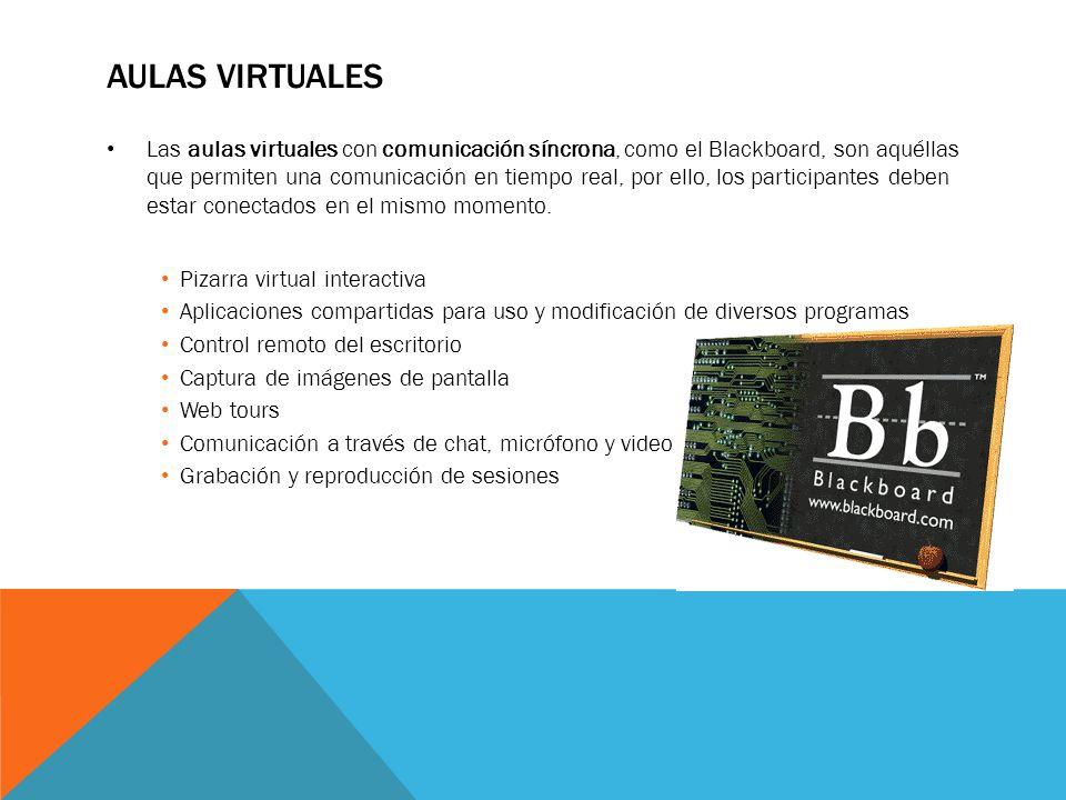 AULAS VIRTUALES Las aulas virtuales con comunicación síncrona, como el Blackboard, son aquéllas que permiten una comunicación en tiempo real, por ello