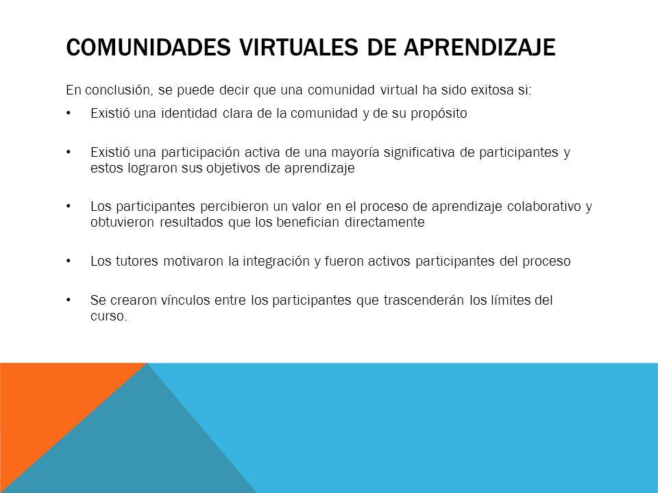 COMUNIDADES VIRTUALES DE APRENDIZAJE En conclusión, se puede decir que una comunidad virtual ha sido exitosa si: Existió una identidad clara de la com
