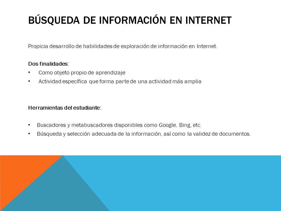 BÚSQUEDA DE INFORMACIÓN EN INTERNET Propicia desarrollo de habilidades de exploración de información en Internet. Dos finalidades: Como objeto propio