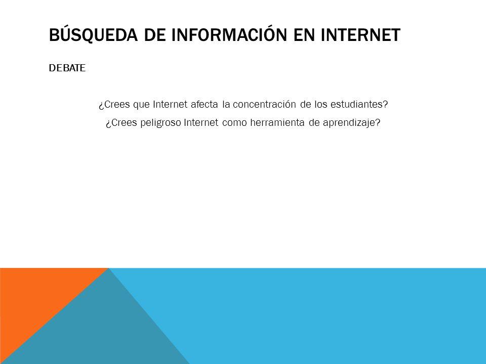 BÚSQUEDA DE INFORMACIÓN EN INTERNET DEBATE ¿Crees que Internet afecta la concentración de los estudiantes? ¿Crees peligroso Internet como herramienta