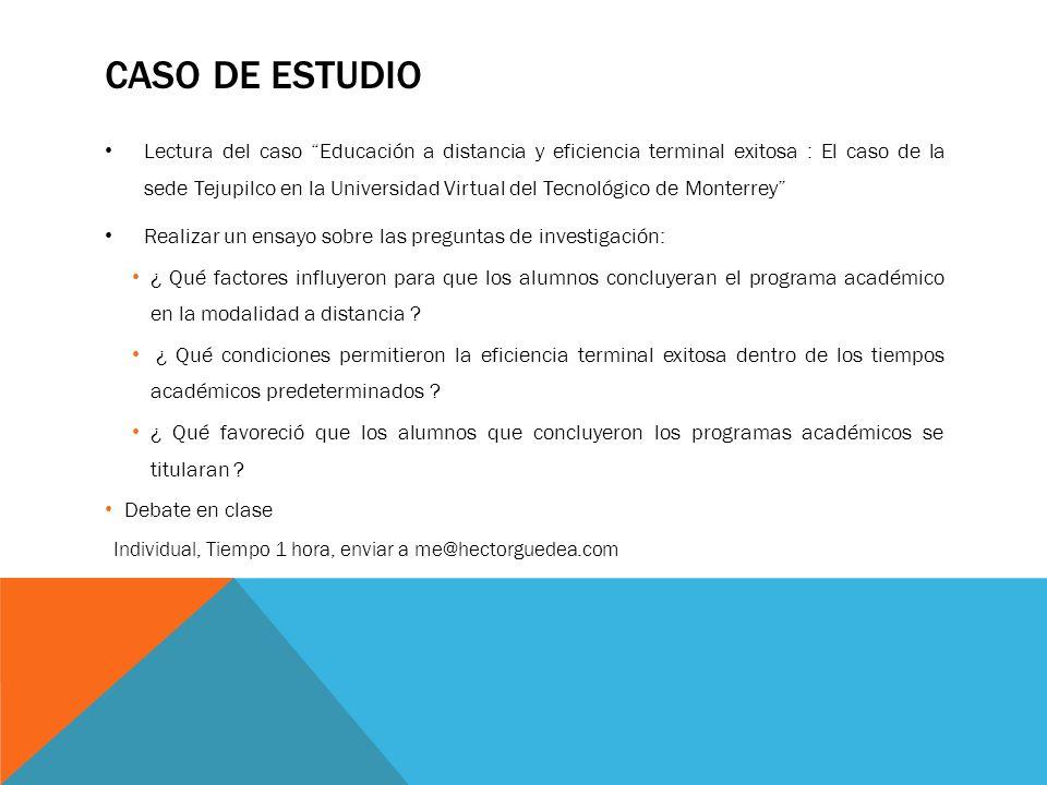 CASO DE ESTUDIO Lectura del caso Educación a distancia y eficiencia terminal exitosa : El caso de la sede Tejupilco en la Universidad Virtual del Tecn
