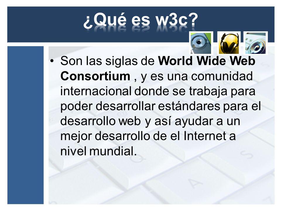 Son las siglas de World Wide Web Consortium, y es una comunidad internacional donde se trabaja para poder desarrollar estándares para el desarrollo we