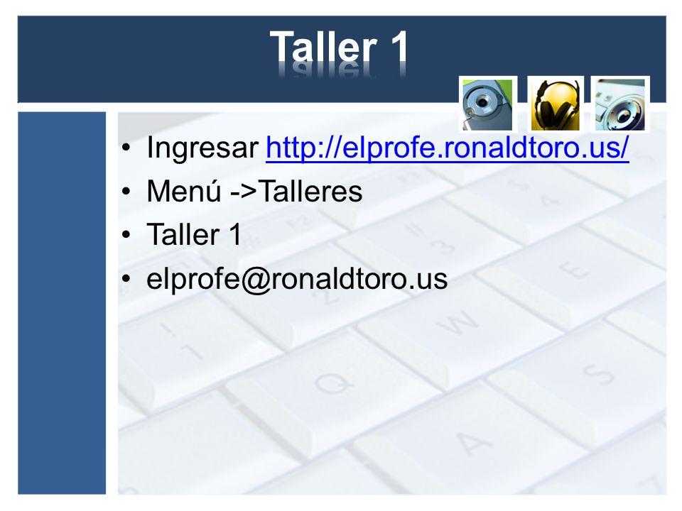 Ingresar http://elprofe.ronaldtoro.us/http://elprofe.ronaldtoro.us/ Menú ->Talleres Taller 1 elprofe@ronaldtoro.us