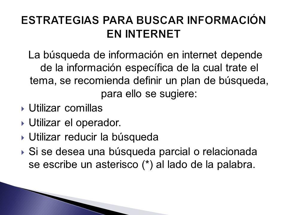 La búsqueda de información en internet depende de la información específica de la cual trate el tema, se recomienda definir un plan de búsqueda, para