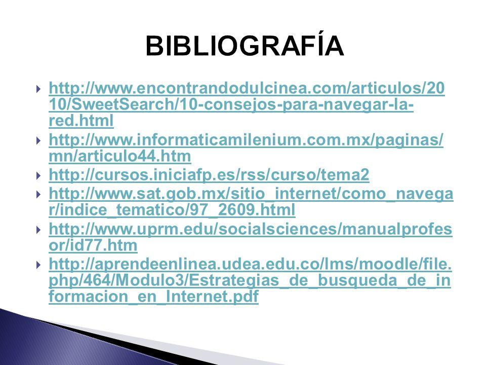 http://www.encontrandodulcinea.com/articulos/20 10/SweetSearch/10-consejos-para-navegar-la- red.html http://www.encontrandodulcinea.com/articulos/20 10/SweetSearch/10-consejos-para-navegar-la- red.html http://www.informaticamilenium.com.mx/paginas/ mn/articulo44.htm http://www.informaticamilenium.com.mx/paginas/ mn/articulo44.htm http://cursos.iniciafp.es/rss/curso/tema2 http://www.sat.gob.mx/sitio_internet/como_navega r/indice_tematico/97_2609.html http://www.sat.gob.mx/sitio_internet/como_navega r/indice_tematico/97_2609.html http://www.uprm.edu/socialsciences/manualprofes or/id77.htm http://www.uprm.edu/socialsciences/manualprofes or/id77.htm http://aprendeenlinea.udea.edu.co/lms/moodle/file.