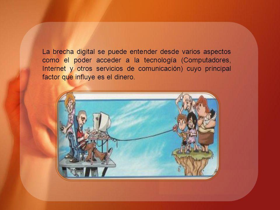 La brecha digital se puede entender desde varios aspectos como el poder acceder a la tecnología (Computadores, Internet y otros servicios de comunicación) cuyo principal factor que influye es el dinero.