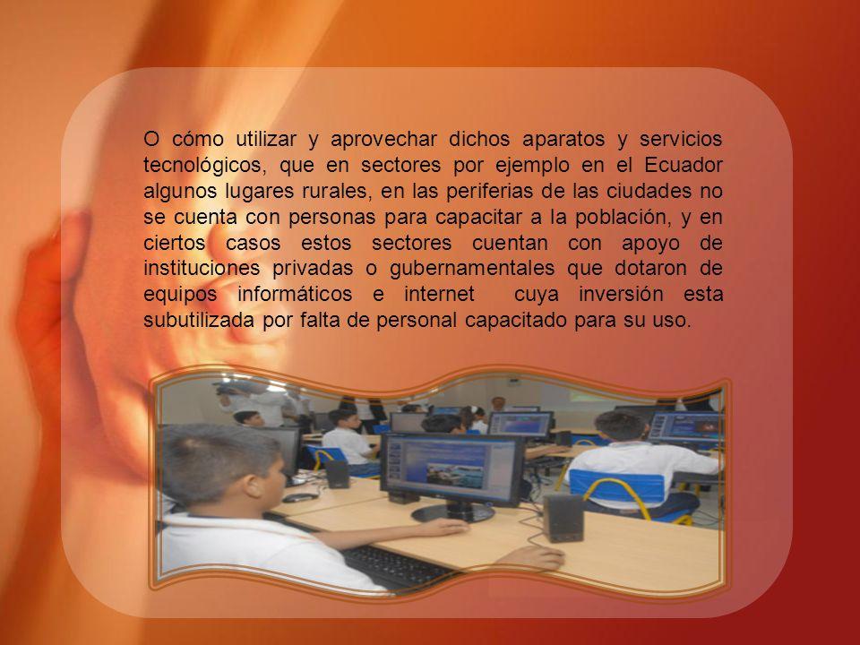 O cómo utilizar y aprovechar dichos aparatos y servicios tecnológicos, que en sectores por ejemplo en el Ecuador algunos lugares rurales, en las perif