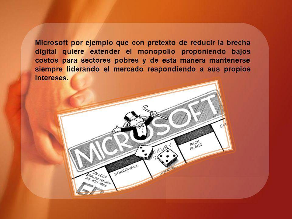 Microsoft por ejemplo que con pretexto de reducir la brecha digital quiere extender el monopolio proponiendo bajos costos para sectores pobres y de es