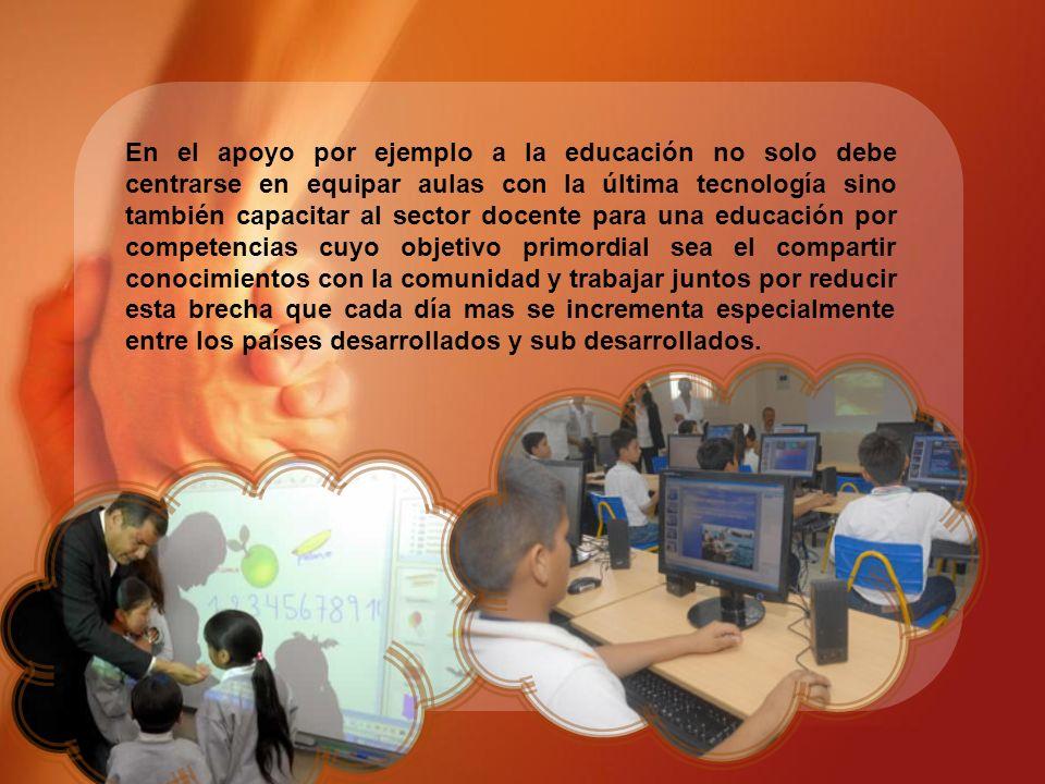 En el apoyo por ejemplo a la educación no solo debe centrarse en equipar aulas con la última tecnología sino también capacitar al sector docente para