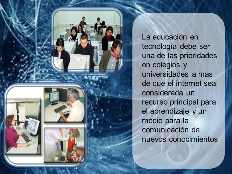 La educación en tecnología debe ser una de las prioridades en colegios y universidades a mas de que el internet sea considerada un recurso principal para el aprendizaje y un medio para la comunicación de nuevos conocimientos