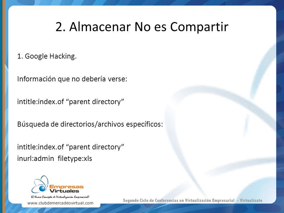 2. Almacenar No es Compartir 1. Google Hacking. Información que no debería verse: intitle:index.of parent directory Búsqueda de directorios/archivos e