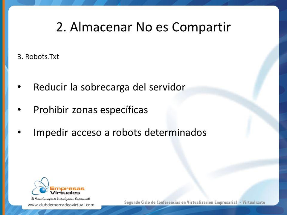 2. Almacenar No es Compartir 3. Robots.Txt Reducir la sobrecarga del servidor Prohibir zonas específicas Impedir acceso a robots determinados