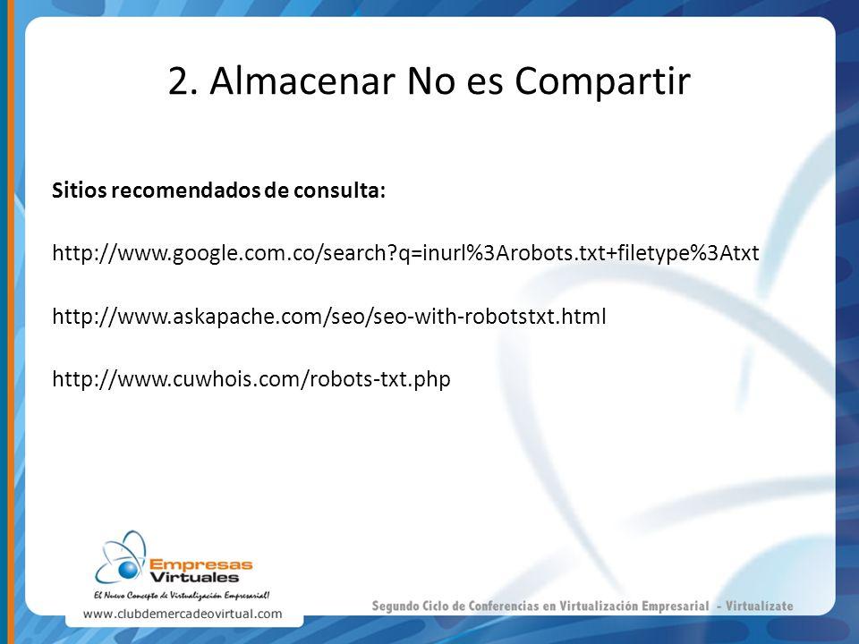 2. Almacenar No es Compartir Sitios recomendados de consulta: http://www.google.com.co/search?q=inurl%3Arobots.txt+filetype%3Atxt http://www.askapache