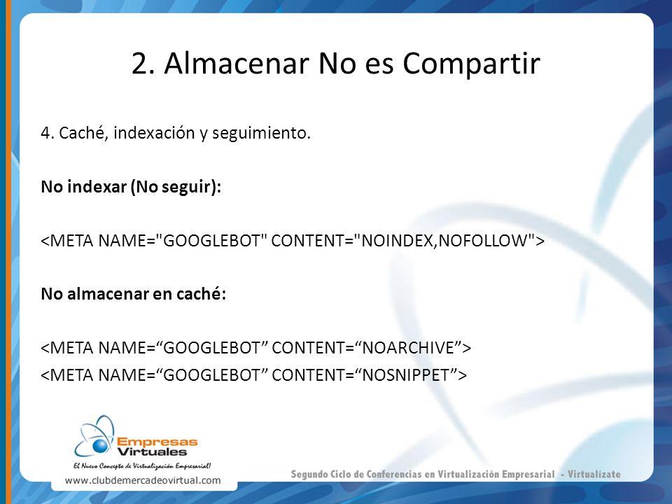 2. Almacenar No es Compartir 4. Caché, indexación y seguimiento. No indexar (No seguir): No almacenar en caché: