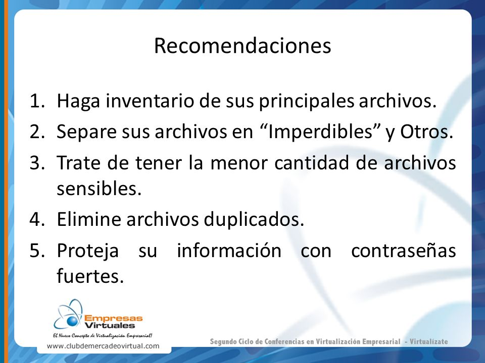 Recomendaciones 1.Haga inventario de sus principales archivos. 2.Separe sus archivos en Imperdibles y Otros. 3.Trate de tener la menor cantidad de arc