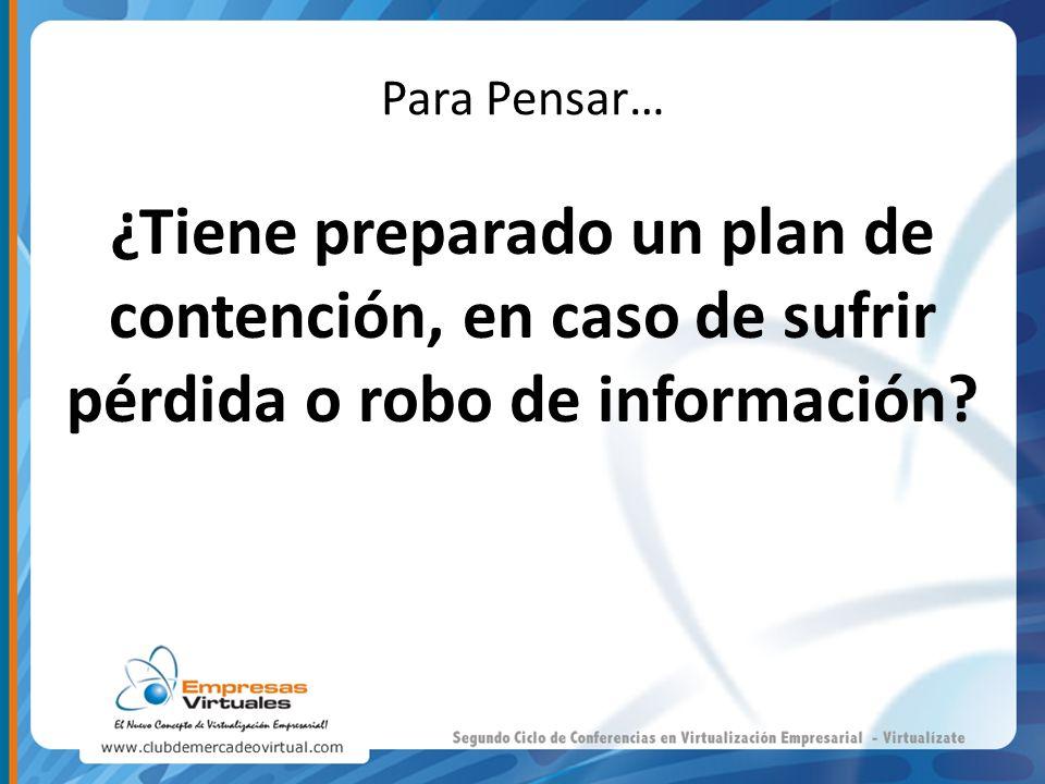 Para Pensar… ¿Tiene preparado un plan de contención, en caso de sufrir pérdida o robo de información?
