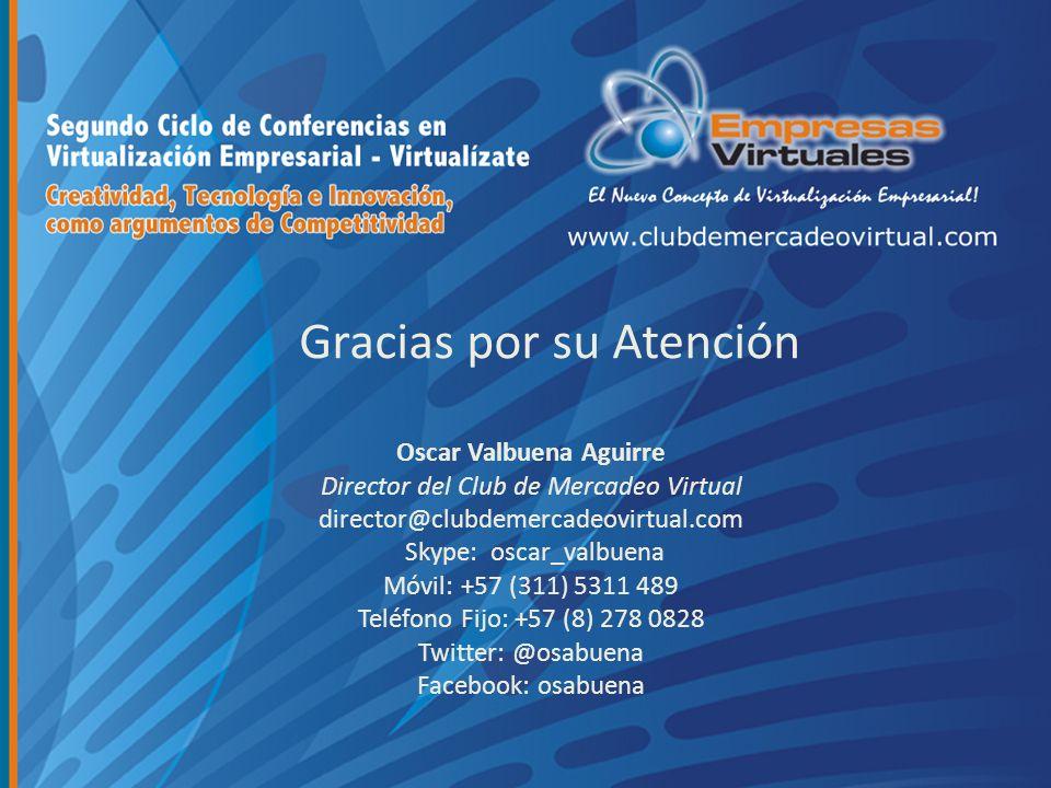 Gracias por su Atención Oscar Valbuena Aguirre Director del Club de Mercadeo Virtual director@clubdemercadeovirtual.com Skype: oscar_valbuena Móvil: +