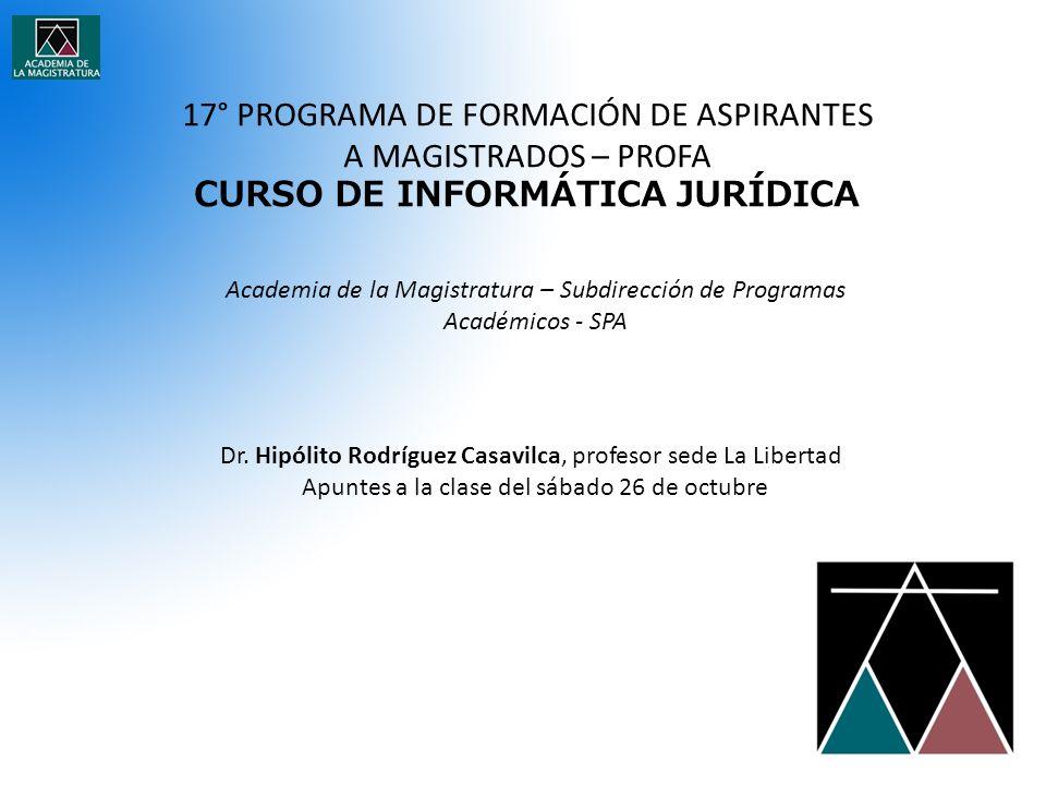 17° PROGRAMA DE FORMACIÓN DE ASPIRANTES A MAGISTRADOS – PROFA CURSO DE INFORMÁTICA JURÍDICA Academia de la Magistratura – Subdirección de Programas Académicos - SPA Dr.