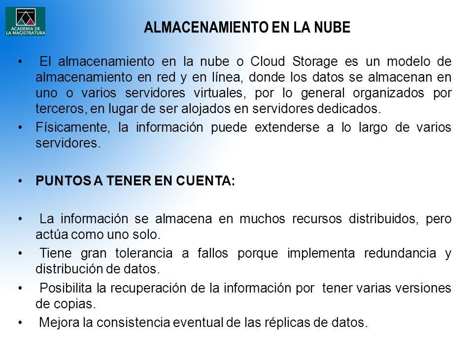 ALMACENAMIENTO EN LA NUBE El almacenamiento en la nube o Cloud Storage es un modelo de almacenamiento en red y en línea, donde los datos se almacenan en uno o varios servidores virtuales, por lo general organizados por terceros, en lugar de ser alojados en servidores dedicados.
