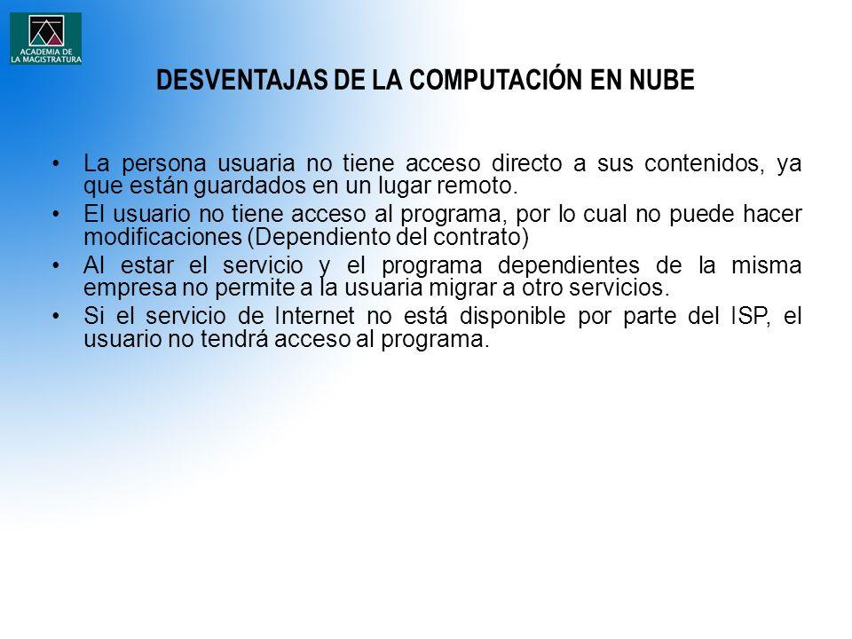 DESVENTAJAS DE LA COMPUTACIÓN EN NUBE La persona usuaria no tiene acceso directo a sus contenidos, ya que están guardados en un lugar remoto.