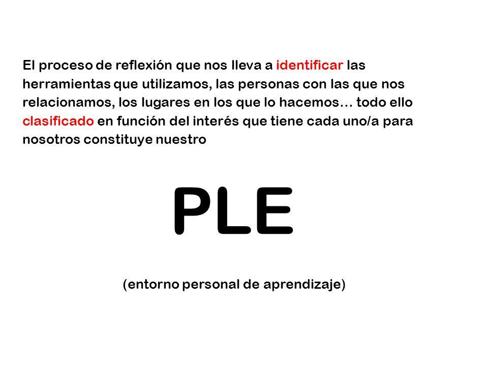 El proceso de reflexión que nos lleva a identificar las herramientas que utilizamos, las personas con las que nos relacionamos, los lugares en los que lo hacemos… todo ello clasificado en función del interés que tiene cada uno/a para nosotros constituye nuestro PLE (entorno personal de aprendizaje)