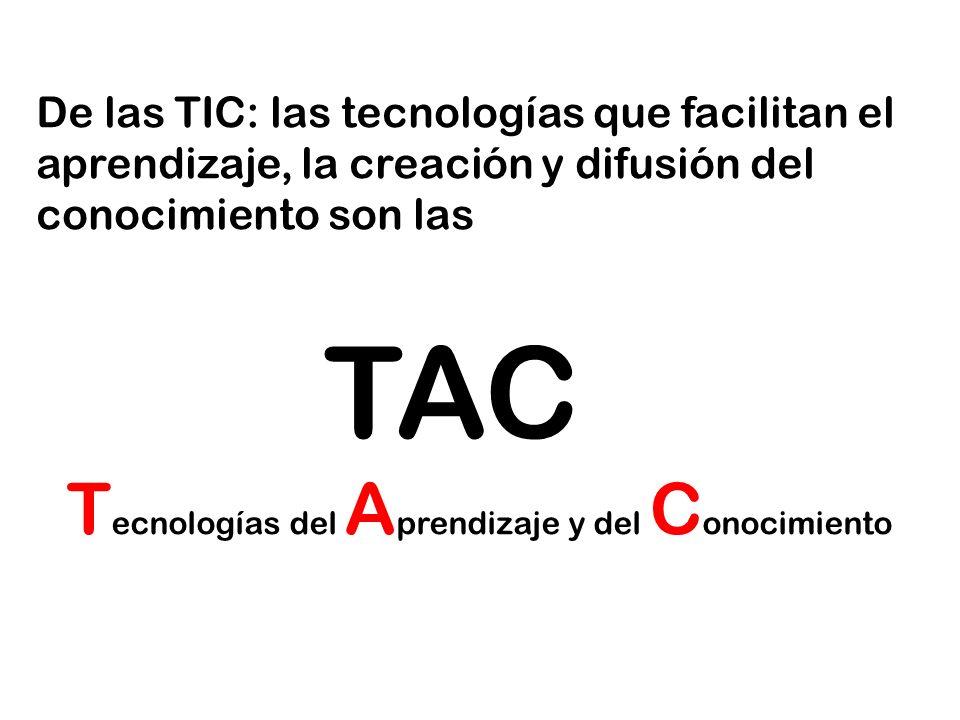 De las TIC: las tecnologías que facilitan el aprendizaje, la creación y difusión del conocimiento son las TAC T ecnologías del A prendizaje y del C onocimiento