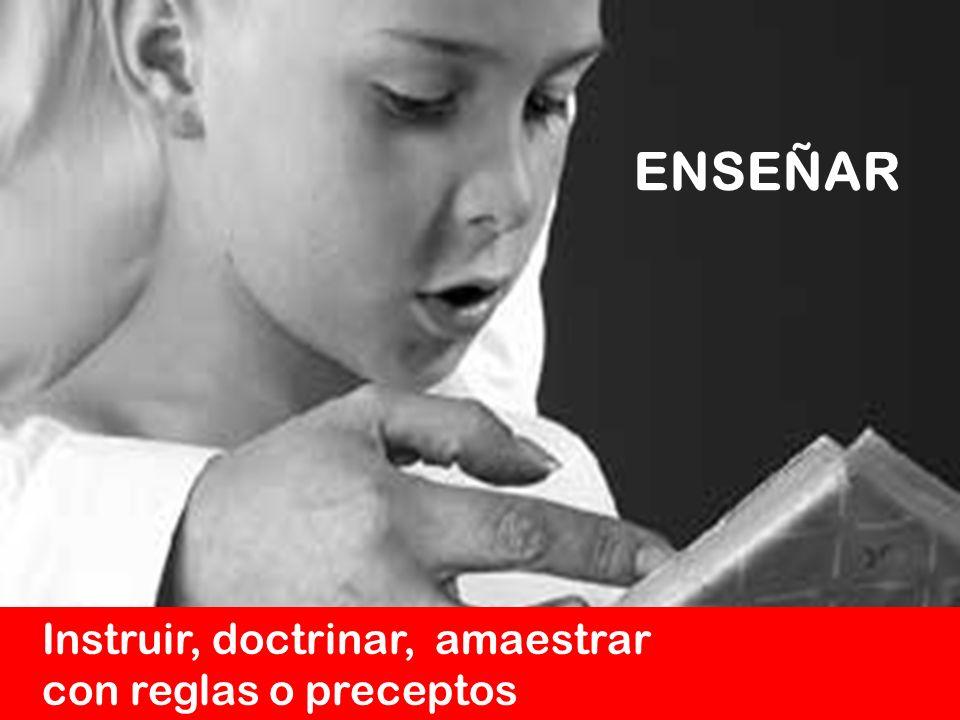 ENSEÑAR Instruir, doctrinar, amaestrar con reglas o preceptos