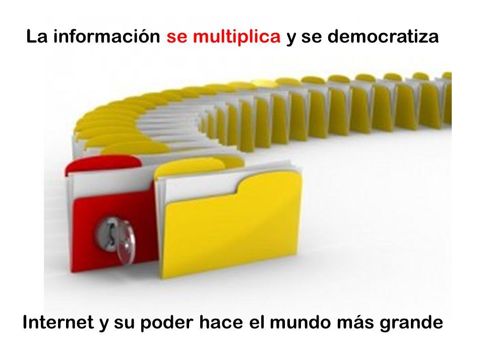 La información se multiplica y se democratiza Internet y su poder hace el mundo más grande