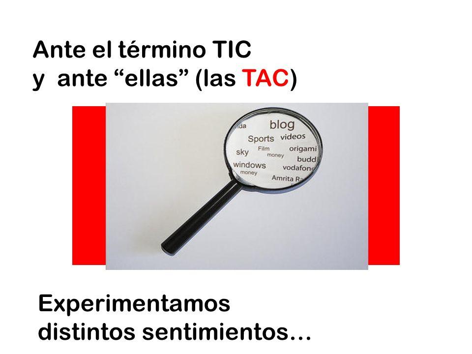Ante el término TIC y ante ellas (las TAC) Experimentamos distintos sentimientos…