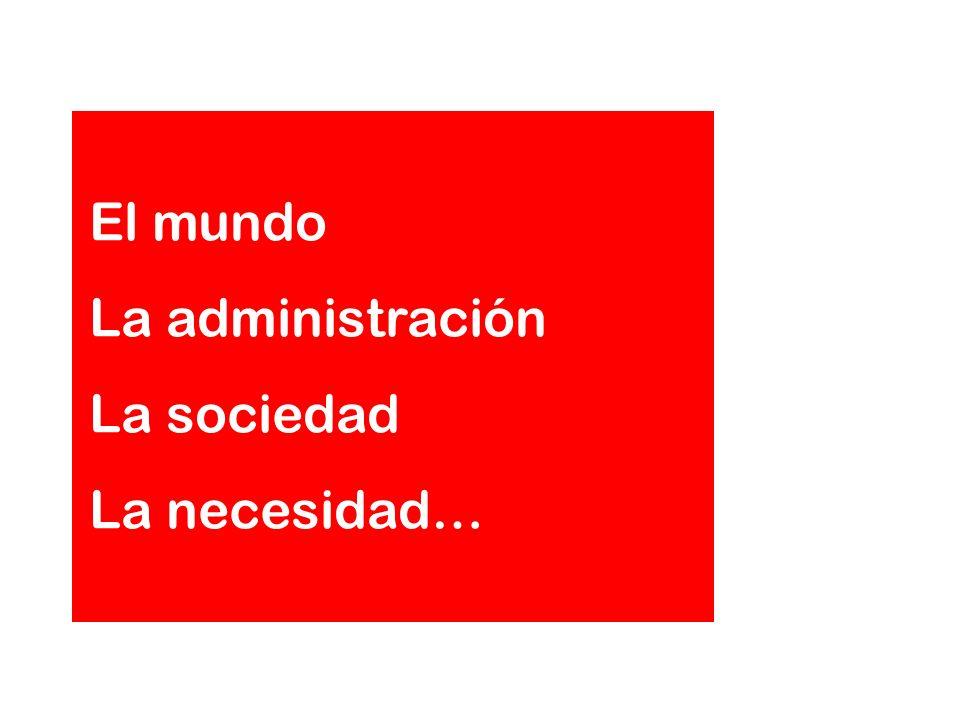 El mundo La administración La sociedad La necesidad…