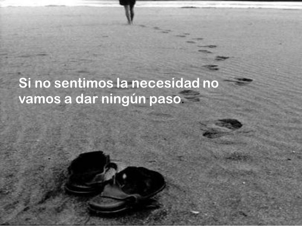 Si no sentimos la necesidad no vamos a dar ningún paso.