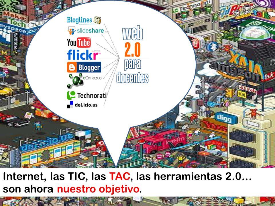 Internet, las TIC, las TAC, las herramientas 2.0… son ahora nuestro objetivo.