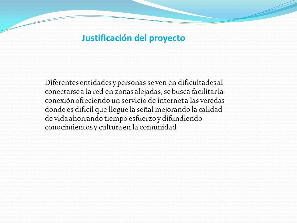 Justificación del proyecto Diferentes entidades y personas se ven en dificultades al conectarse a la red en zonas alejadas, se busca facilitar la cone