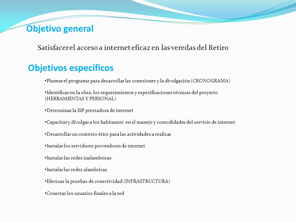 Objetivo general Satisfacer el acceso a internet eficaz en las veredas del Retiro Objetivos específicos Planear el programa para desarrollar las conex
