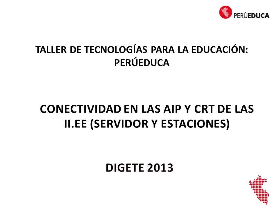 CONECTIVIDAD EN LAS AIP Y CRT DE LAS II.EE (SERVIDOR Y ESTACIONES) TALLER DE TECNOLOGÍAS PARA LA EDUCACIÓN: PERÚEDUCA