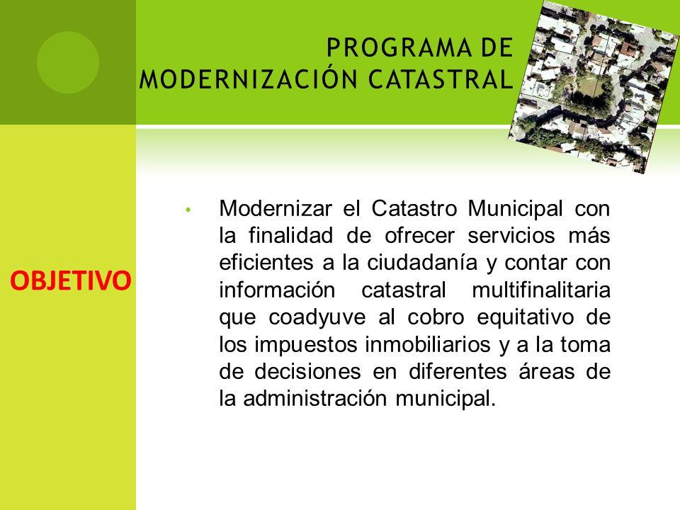 PROGRAMA DE MODERNIZACIÓN CATASTRAL Modernizar el Catastro Municipal con la finalidad de ofrecer servicios más eficientes a la ciudadanía y contar con