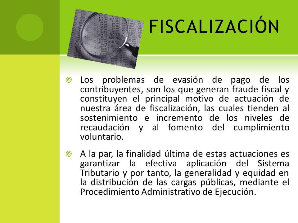 FISCALIZACIÓN Los problemas de evasión de pago de los contribuyentes, son los que generan fraude fiscal y constituyen el principal motivo de actuación de nuestra área de fiscalización, las cuales tienden al sostenimiento e incremento de los niveles de recaudación y al fomento del cumplimiento voluntario.