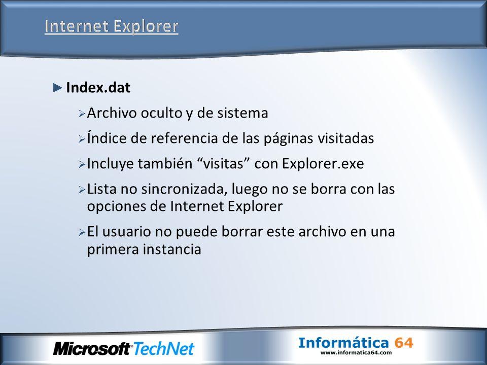 Index.dat Archivo oculto y de sistema Índice de referencia de las páginas visitadas Incluye también visitas con Explorer.exe Lista no sincronizada, luego no se borra con las opciones de Internet Explorer El usuario no puede borrar este archivo en una primera instancia