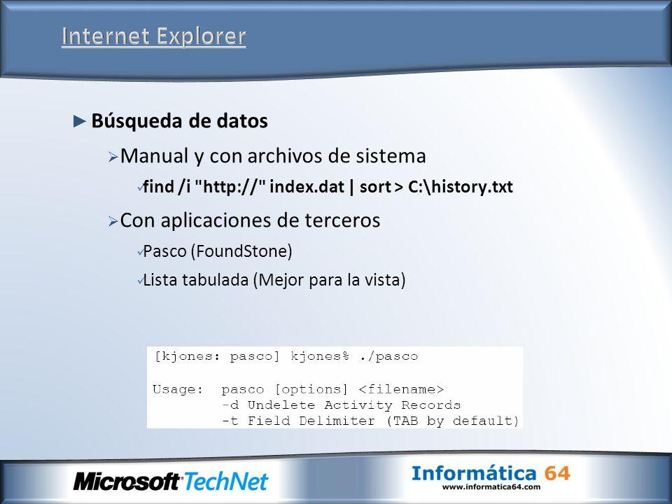 Búsqueda de datos Manual y con archivos de sistema find /i http:// index.dat | sort > C:\history.txt Con aplicaciones de terceros Pasco (FoundStone) Lista tabulada (Mejor para la vista)