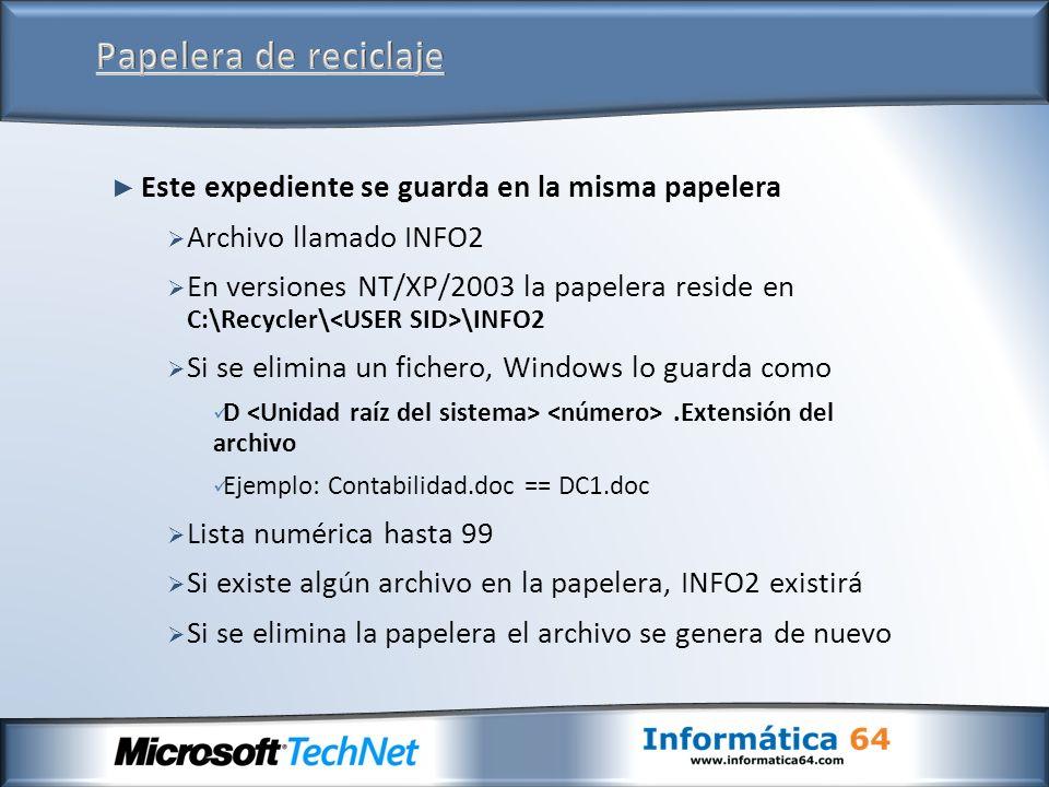 Este expediente se guarda en la misma papelera Archivo llamado INFO2 En versiones NT/XP/2003 la papelera reside en C:\Recycler\ \INFO2 Si se elimina un fichero, Windows lo guarda como D.Extensión del archivo Ejemplo: Contabilidad.doc == DC1.doc Lista numérica hasta 99 Si existe algún archivo en la papelera, INFO2 existirá Si se elimina la papelera el archivo se genera de nuevo
