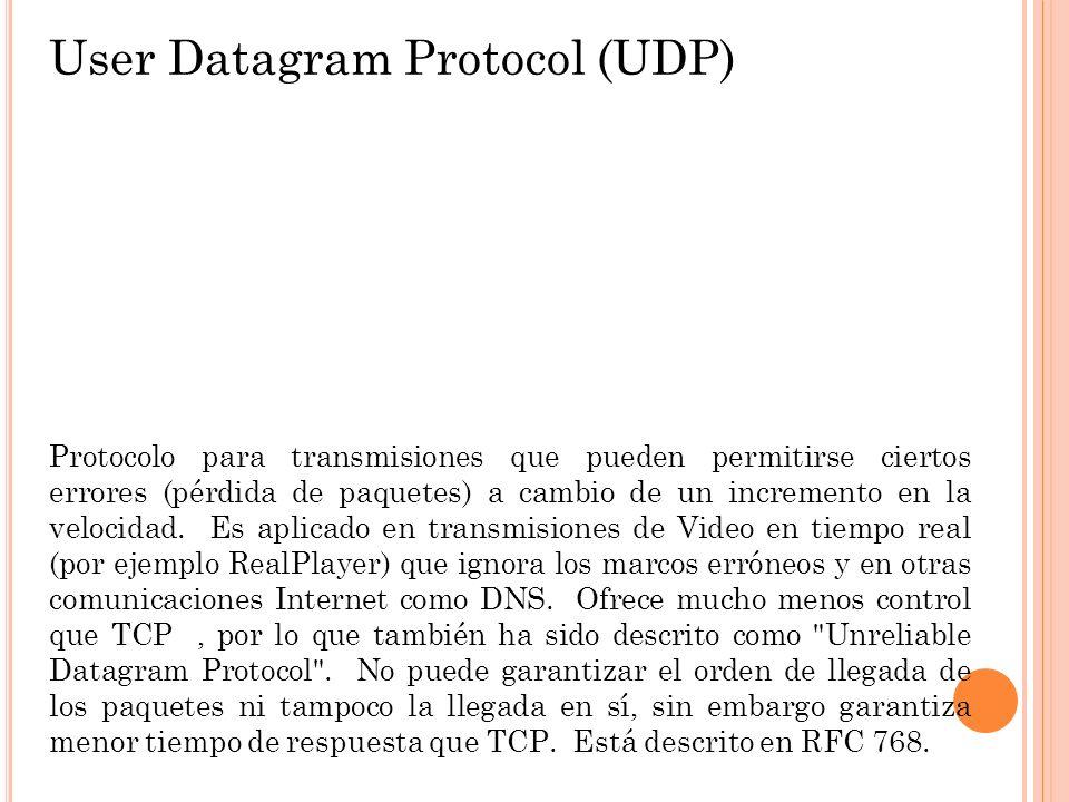 User Datagram Protocol (UDP) Protocolo para transmisiones que pueden permitirse ciertos errores (pérdida de paquetes) a cambio de un incremento en la