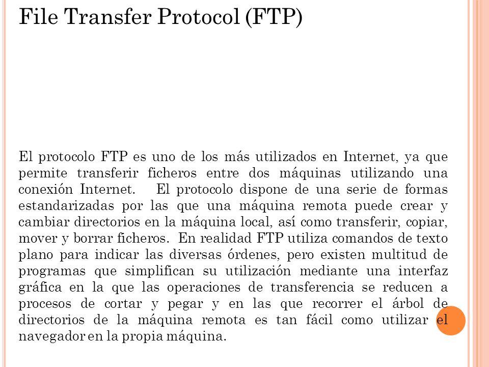 File Transfer Protocol (FTP) El protocolo FTP es uno de los más utilizados en Internet, ya que permite transferir ficheros entre dos máquinas utilizan
