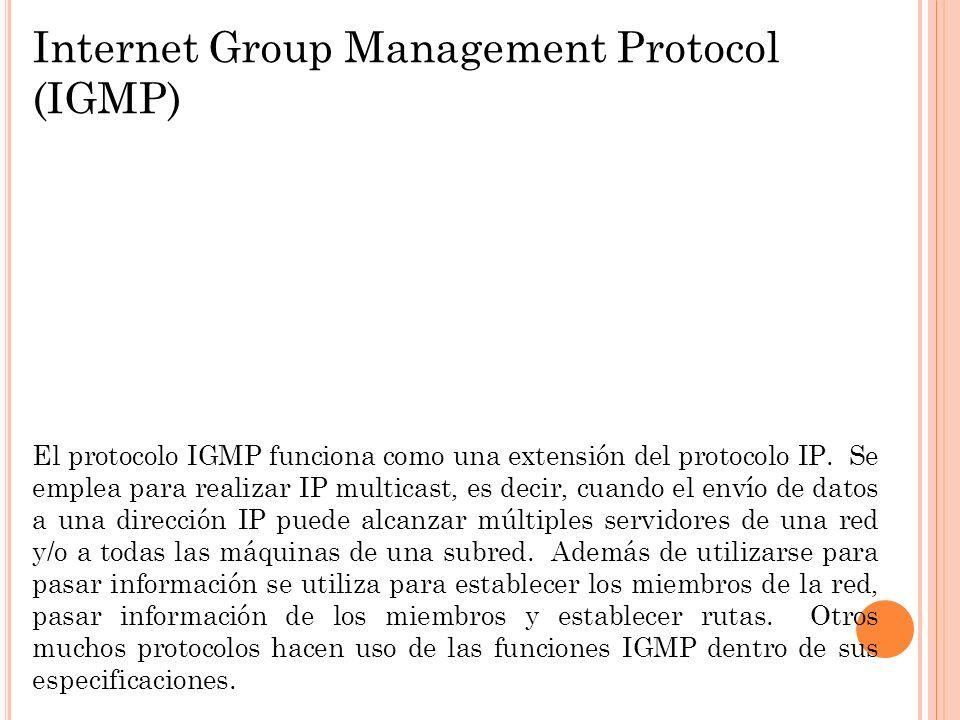 Internet Group Management Protocol (IGMP) El protocolo IGMP funciona como una extensión del protocolo IP. Se emplea para realizar IP multicast, es dec