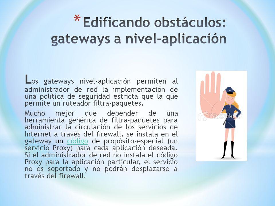 L os gateways nivel-aplicación permiten al administrador de red la implementación de una política de seguridad estricta que la que permite un ruteador